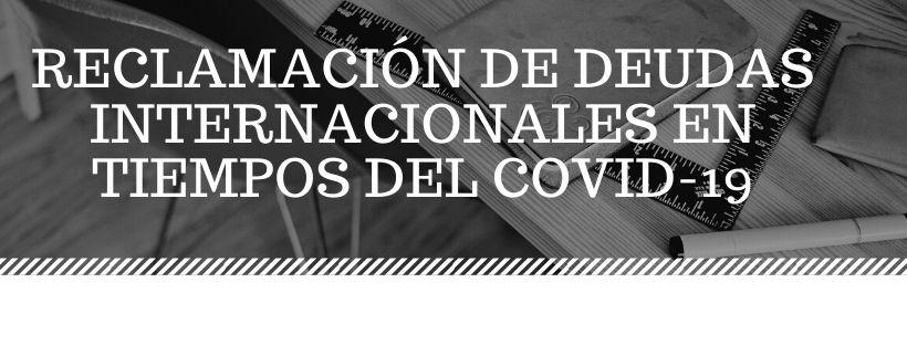 RECLAMACIÓN DE DEUDAS INTERNACIONALES EN TIEMPOS DEL COVID-19